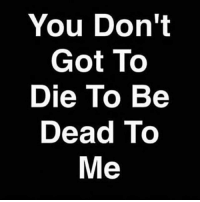 on sum r-s! poof💨💨✌: You Don't  Got To  Die To Be  Dead To  Me on sum r-s! poof💨💨✌