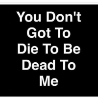 Once you fuck me over ain't shit to say...: You Don't  Got To  Die To Be  Dead To  Me Once you fuck me over ain't shit to say...