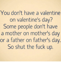 Period 😠: You don't have a valentine  on Valentine's dav?  Some people don't have  a mother on mother's day  or a father on father's day  So shut the fuck up Period 😠