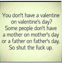 #: You don't have a valentine  on valentine's day?  Some people don't have  a mother on mother's day  or a father on father's day  So shut the fuck up #