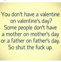 💯💯💯💯💯: You don't have a valentine  on valentine's day?  Some people don't have  a mother on motherls day  or a father on father's day.  So shut the fuck up 💯💯💯💯💯