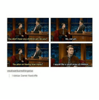 What a waste of army dreamers: You don't have any children yet, do you?  No, not yet  You plan on having how many?  I would like a small army of children.  weallwantsomethingelse  l idolize Daniel Radcliffe What a waste of army dreamers