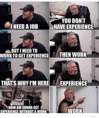 "Not gonna tell you again: YOU DON""T  HAVE [EXPERIENCE  I NEED AJOB  BUT I NEED TO  WORK TO GET EXPERIENC THEN WORK  THATS WHY I'M HERE  EXPERIENCE  HOW AM GONNA GE  EXPERIENCE WITHOUT A WORK Not gonna tell you again"