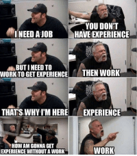 This is so accurate 😂: YOU DON'T  HAVE EXPERIENCE  !NEED A JOB  BUT I NEED TO  WORKTO GET EXPERIENCE  THEN WORK  THATS WHY I'M HERE  EXPERIENCE  HOW AM GONNA GET  EXPERIENCE WITHOUT A WORK  WORK This is so accurate 😂