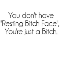 """JustSaying: You don't have  Resting Bitch Face""""  You're just a Bitch JustSaying"""