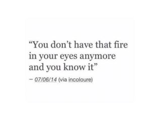 "Fire, Via, and You: ""You don't have that fire  in your eyes anymore  and you know it""  07/06/14 (via incoloure)"
