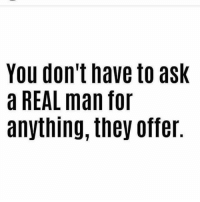 A Real Man: You don't have to ask  a REAL man for  anything, they offer