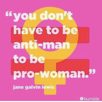 "Anti: you don't  have to b  anti-man  to be  pro woman.""  jane galvin lewis  bumble"