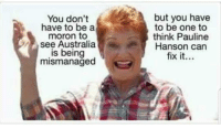 pauline hanson: You don't  have to be a  moron to  see Australia  is being  mismanaged  but you have  to be one to  think Pauline  Hanson can  fix it..