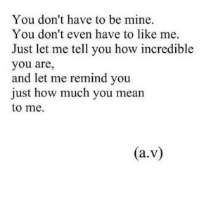 https://iglovequotes.net/: You don't have to be mine.  You don't even have to like me.  Just let me tell you how incredible  you are,  and let me remind you  just how much you mean  to me.  (a.v) https://iglovequotes.net/