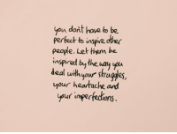 Them, You, and People: you dont have to be  perfect to i ote  people. Let them be  inspirad bythe way you  deal with your strugges  your heartache ard  yur imperfedions  inspire