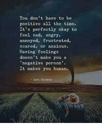 Okay, Time, and Angry: You don't have to be  positive all the time.  It's perfectly okay to  feel sad, angry,  annoyed, frustrated,  scared, or anxious.  Having feelings  doesn't make you a  negative person'.  It makes you human.  - Lori Deschene