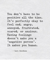 Lori: You don't have to be  positive all the time.  It's perfectly okay to  feel sad, angry,  annoyed, frustrated,  scared, or anxious.  Having feelings  doesn't make you a  negative person'.  It makes you  human.  Lori Deschene