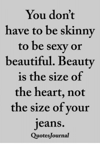 Beautiful, Memes, and Sexy: You don't  have to be skinny  to be sexy or  beautiful. Beauty  is the size of  the heart, not  the size of your  jeans.  QuotesJournal <3
