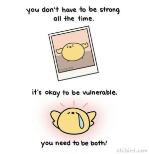 lil reminder that you don't have to always act tough, and to talk to people if you need to :))): you don't have to be strong  all the time.  CHIBIRD  it's okay to be vulnerable.  you need to be both!  chibird.com lil reminder that you don't have to always act tough, and to talk to people if you need to :)))
