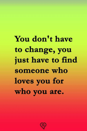 Memes, Change, and 🤖: You don't have  to change, you  just have to find  Someone who  loves vou for  who you are.  マ