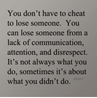 💯: You don't have to cheat  to lose someone. You  can lose someone from a  lack of communication,  attention, and disrespect.  It's not always what you  do, sometimes it's about  mm  what you didn't do 💯