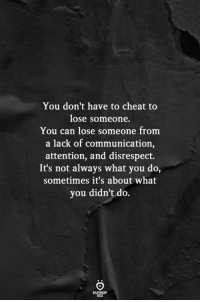 Can, Communication, and You: You don't have to cheat to  lose someone.  You can lose someone from  a lack of communication,  attention, and disrespect.  It's not always what you do,  sometimes it's about what  you didn't do.