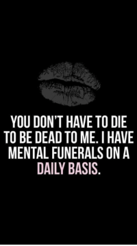 dead to me: YOU DON'T HAVE TO DIE  TO BE DEAD TO ME. I HAVE  MENTAL FUNERALS ONA  DAILY BASIS