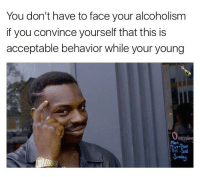 """You don't have to face your alcoholism  if you convince yourself that this is  acceptable behavior while your young  Openind  Tri -SaL And then just adjust the definition of young in your head accordingly (""""you're""""made it 4 lines. Please control yourself.)"""