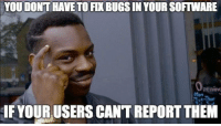 Software, Them, and You: YOU DONT HAVE TO FIX BUGS IN YOUR SOFTWARE  pening  HE YOUR USERS CANT REPORT THEM I am agree.