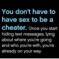 Memes, Texting, and 🤖: You don't have to  have sex to be a  cheater. Once you start  hiding text messages, lying  about where you're going  and who you're with, you're  already on your way IG