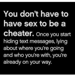Memes, Sex, and Text: You don't have to  have sex to be a  cheater. Once you start  hiding text messages, lying  about where you're going  and who you're with, you're  already on your  way. Via @lieinlove