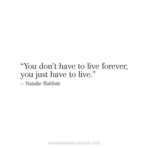 """natalie: """"You don't have to live forever,  you just have to live.""""  - Natalie Babbitt  extramadness.tumblr.com"""