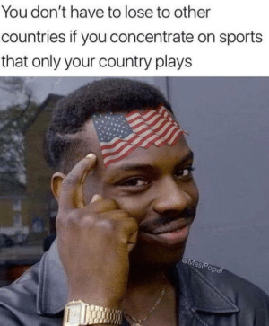 Sports, You, and Lose: You don't have to lose to other  countries if you concentrate on sports  that only your country plays  a,  opa I wanna be
