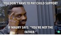 "Child Support, Maury, and You: YOU DON'T HAVE TO PAY CHILD SUPPORT  peni  IF MAURY SAYS: ""YOU'RE NOTTHE  FATHER."" Or if you're in a healthy relationship."