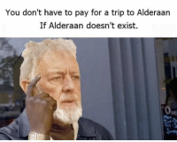 Memes, Star Wars, and Star: You don't have to pay for a trip to Alderaan  If Alderaan doesn't exist.  pe  Mon  ri The Star Wars prequels were *made* to be meme'd. #StarWars #Memes #SciFi #Prequels