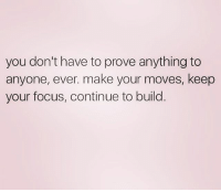 livinmylife dontcarewhatthenextbishdoing focused: you don't have to prove anything to  anyone, ever. make your moves, keep  your focus, continue to build livinmylife dontcarewhatthenextbishdoing focused