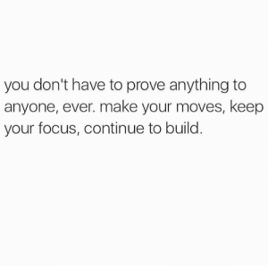 Focus, Make, and You: you don't have to prove anything to  anyone, ever. make your moves, keep  your focus, continue to build