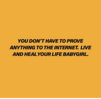 To The Internet: YOU DON'T HAVE TO PROVE  ANYTHING TO THE INTERNET LIVE  AND HEAL YOUR LIFE BABYGIRL.