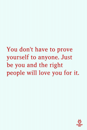 Love, Will, and You: You don't have to prove  yourself to anyone. Just  be you and the right  people will love you for it.