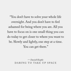 "Life, Focus, and Space: ""You don't have to solve your whole life  overnight. And you don't have to feel  ashamed for being where you are. All you  have to focus on is one small thing you can  do today to get closer to where you want to  be. Slowly and lightly,  one step at a time  You can get there.""  - Daniell Koepke  DARING TO TAKE UP SPACE"