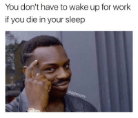 Memes, 🤖, and  Not Working: You don't have to wake up for work  if you die in your sleep  dabmoms @gabdoucet5 i'm sitting right next to you & you're not working -: