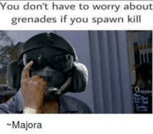 Indeed: You don't have to worry about  grenades if you spawn kill  O  Majora Indeed