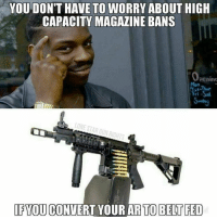 Memes, 🤖, and Magazine: YOU DON'T HAVE TO WORRY ABOUT HIGH  CAPACITY MAGAZINE BANS  pening  Mon  ri  IFYOU CONVERT YOUR AR TO BELT FED