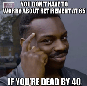 meirl by Qaden_Trievel MORE MEMES: YOU DONT HAVE TO  WORRY ABOUT RETIREMENT AT 65  BBC  IFYOURE DEAD BY 40 meirl by Qaden_Trievel MORE MEMES
