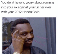 Lmao true💀 collab with @jesusloveslean: You don't have to worry about running  into your ex again if you run her over  with your 2012 Honda Civic  meme skylark Lmao true💀 collab with @jesusloveslean