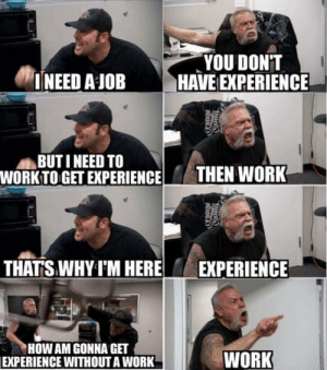And the loop continues: YOU DONT  INEED A JOB HAVE EXPERIENCE  BUT I NEED TO  WORK TO GET EXPERIENCETHEN WORK  THATS WHY I'M HERE  EXPERIENCE  HOW AM GONNA GET  EXPERIENCE WITHOUT A WORK  WORK And the loop continues