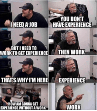 9gag, Memes, and Work: YOU DONT  INEED A JOB HAVE EXPERIENCE  BUTI NEED TO  WORKTO GET EXPERIENCE  THEN WORK  THATS WHY IM HERE EXPERIENCE  HOW AM GONNA GT  EXPERIENCE  WITHOUT A WORK  WORK Looking for a 23-year-old with 30 years of experience job 9gag