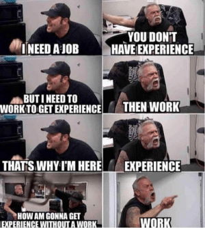 Butiful: YOU DONT  INEED A JOBHAVE EXPERIENCE  BUTI NEED TO  WORKTO GET EXPERIENCETHEN WORK  THATSWHY T'M HERE  EXPERIENCE  HOW AM GONNA GET  EXPERIENCE WITHOUT A WORK  WORK