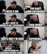freshest-memes:  Life as a graduate: YOU DONT  INEED AJOBHAVE EXPERIENCE  BUTI NEED TO  WORKTO GET EXPERIENCE HEN WORK  THAT'S WHY I'M HERE EXPERIENCE  HOW AM GONNA GET  EXPERIENCE WITHOUTA WORK  WORK freshest-memes:  Life as a graduate