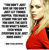 "Tyler: ""YOU DON'T JUST  GIVE UR YOU DON'T  JUST LET THINGS  HAPPEN. YOU MAKE A  STAND! YOU SAY NO!  YOU HAVE THE GUTS  TO DO WHAT'S RIGHT.  EVEN WHEN  EVERYONE ELSE JUST  RUNS AWAY  ROSE TYLER, DOCTOR WHO"