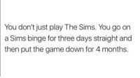 Sims: You don't just play The Sims. You go on  a Sims binge for three days straight and  then put the game down for 4 months.