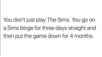 "Club, The Game, and The Sims: You don't just play The Sims. You go on  a Sims binge for three days straight and  then put the game down for 4 months <p><a href=""http://laughoutloud-club.tumblr.com/post/175337691260/im-currently-on-month-2-after-playing-like-a-week"" class=""tumblr_blog"">laughoutloud-club</a>:</p>  <blockquote><p>I'm currently on month 2 after playing like a week straight</p></blockquote>"