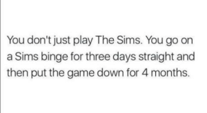 Club, The Game, and The Sims: You don't just play The Sims. You go on  a Sims binge for three days straight and  then put the game down for 4 months laughoutloud-club:  I'm currently on month 2 after playing like a week straight