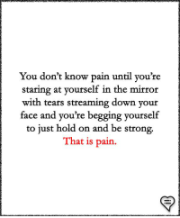 Memes, Mirror, and Strong: You don't know pain until vou're  staring at yourself in the mirror  with tears streaming down your  face and you're begging yourself  to just hold on and be strong.  That is pain.